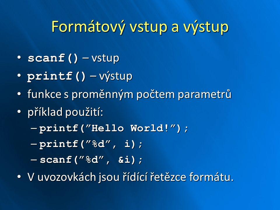 Formátový vstup a výstup scanf() – vstup scanf() – vstup printf() – výstup printf() – výstup funkce s proměnným počtem parametrů funkce s proměnným počtem parametrů příklad použití: příklad použití: – printf( Hello World! ); – printf( %d , i); – scanf( %d , &i); V uvozovkách jsou řídící řetězce formátu.