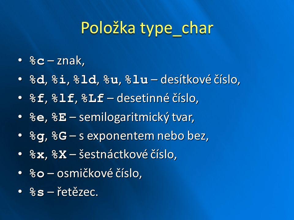 Položka type_char %c – znak, %c – znak, %d, %i, %ld, %u, %lu – desítkové číslo, %d, %i, %ld, %u, %lu – desítkové číslo, %f, %lf, %Lf – desetinné číslo