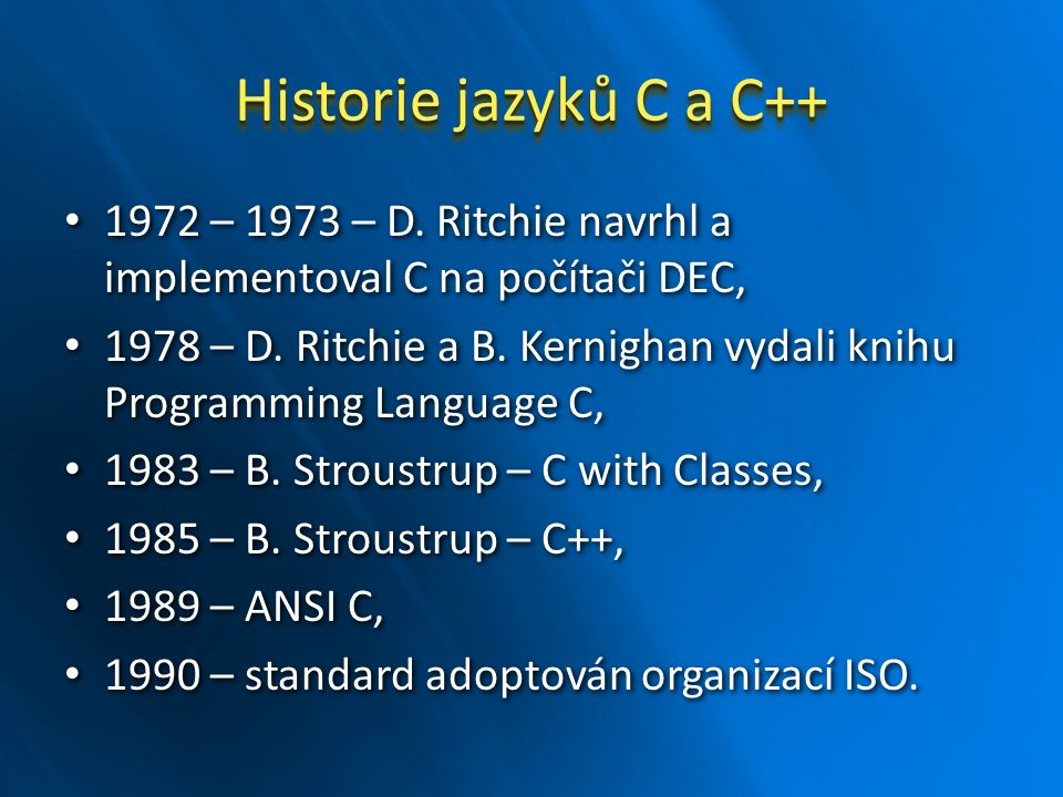 Historie jazyků C a C++ 1972 – 1973 – D. Ritchie navrhl a implementoval C na počítači DEC, 1972 – 1973 – D. Ritchie navrhl a implementoval C na počíta