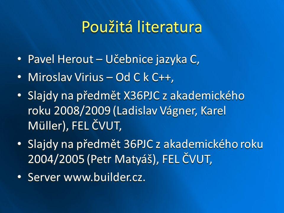 Použitá literatura Pavel Herout – Učebnice jazyka C, Pavel Herout – Učebnice jazyka C, Miroslav Virius – Od C k C++, Miroslav Virius – Od C k C++, Slajdy na předmět X36PJC z akademického roku 2008/2009 (Ladislav Vágner, Karel Müller), FEL ČVUT, Slajdy na předmět X36PJC z akademického roku 2008/2009 (Ladislav Vágner, Karel Müller), FEL ČVUT, Slajdy na předmět 36PJC z akademického roku 2004/2005 (Petr Matyáš), FEL ČVUT, Slajdy na předmět 36PJC z akademického roku 2004/2005 (Petr Matyáš), FEL ČVUT, Server www.builder.cz.
