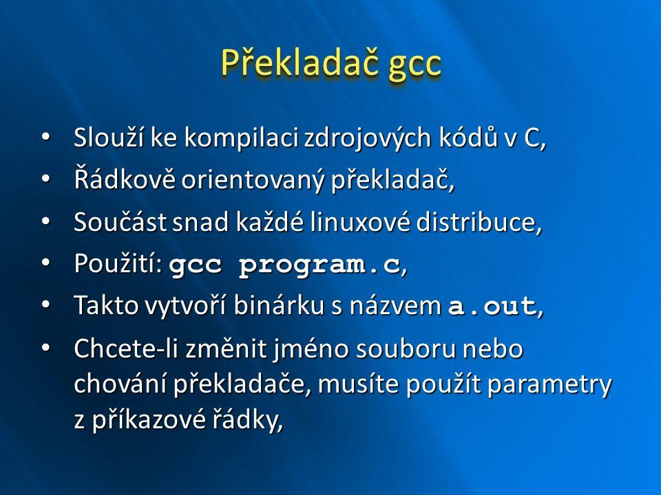 Překladač gcc Slouží ke kompilaci zdrojových kódů v C, Slouží ke kompilaci zdrojových kódů v C, Řádkově orientovaný překladač, Řádkově orientovaný překladač, Součást snad každé linuxové distribuce, Součást snad každé linuxové distribuce, Použití: gcc program.c, Použití: gcc program.c, Takto vytvoří binárku s názvem a.out, Takto vytvoří binárku s názvem a.out, Chcete-li změnit jméno souboru nebo chování překladače, musíte použít parametry z příkazové řádky, Chcete-li změnit jméno souboru nebo chování překladače, musíte použít parametry z příkazové řádky,