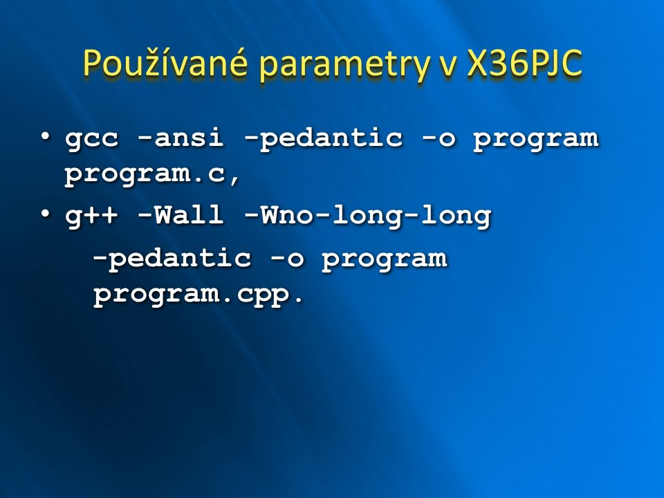 Používané parametry v X36PJC gcc -ansi -pedantic -o program program.c, gcc -ansi -pedantic -o program program.c, g++ -Wall -Wno-long-long g++ -Wall -W