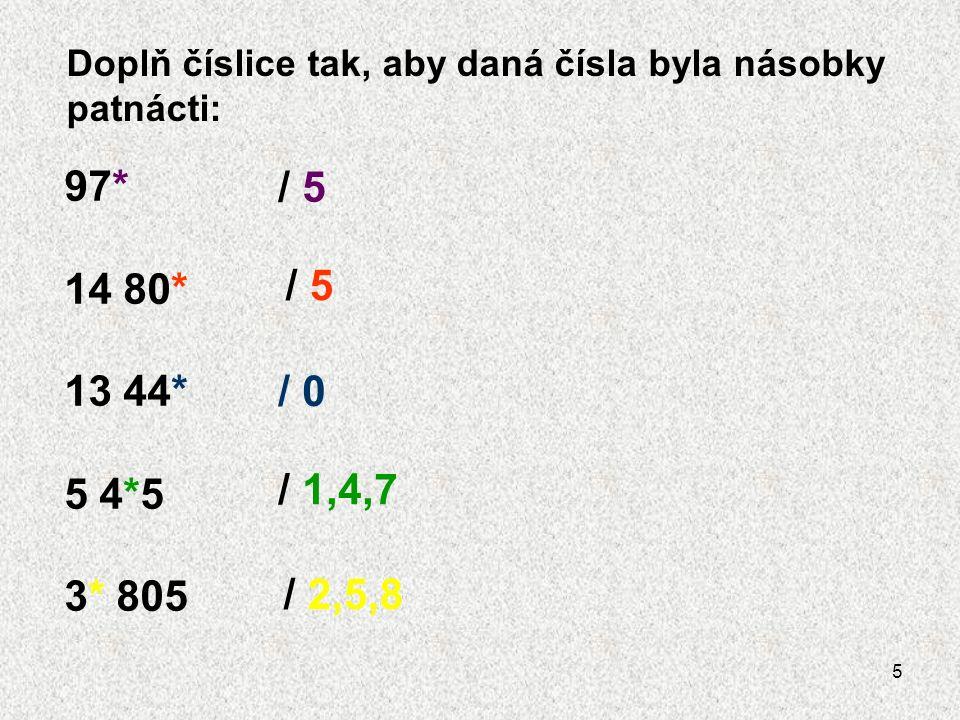 5 Doplň číslice tak, aby daná čísla byla násobky patnácti: 97* 14 80* 13 44* 5 4*5 3* 805 / 5 / 0 / 1,4,7 / 2,5,8