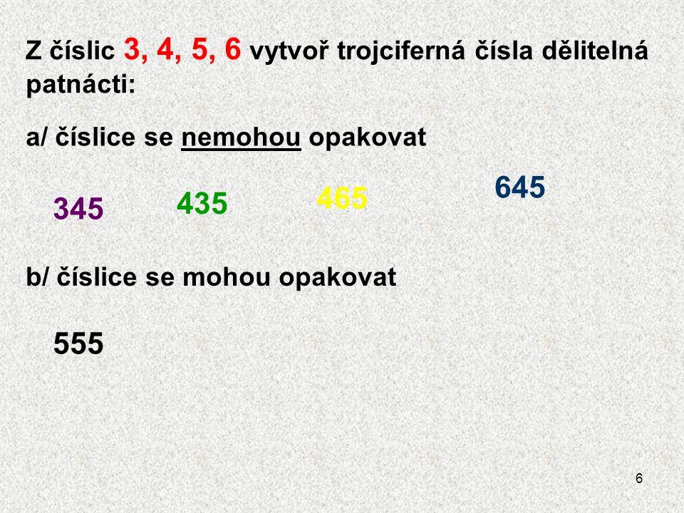 6 Z číslic 3, 4, 5, 6 vytvoř trojciferná čísla dělitelná patnácti: a/ číslice se nemohou opakovat 345 465 435 645 b/ číslice se mohou opakovat 555