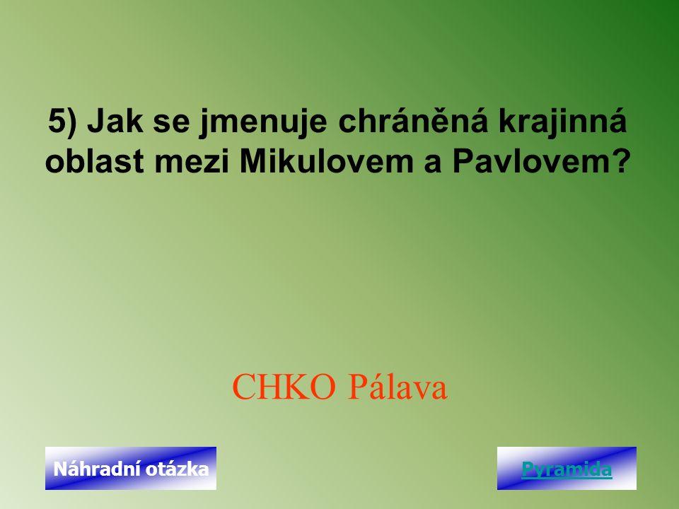 5) Jak se jmenuje chráněná krajinná oblast mezi Mikulovem a Pavlovem? CHKO Pálava PyramidaNáhradní otázka