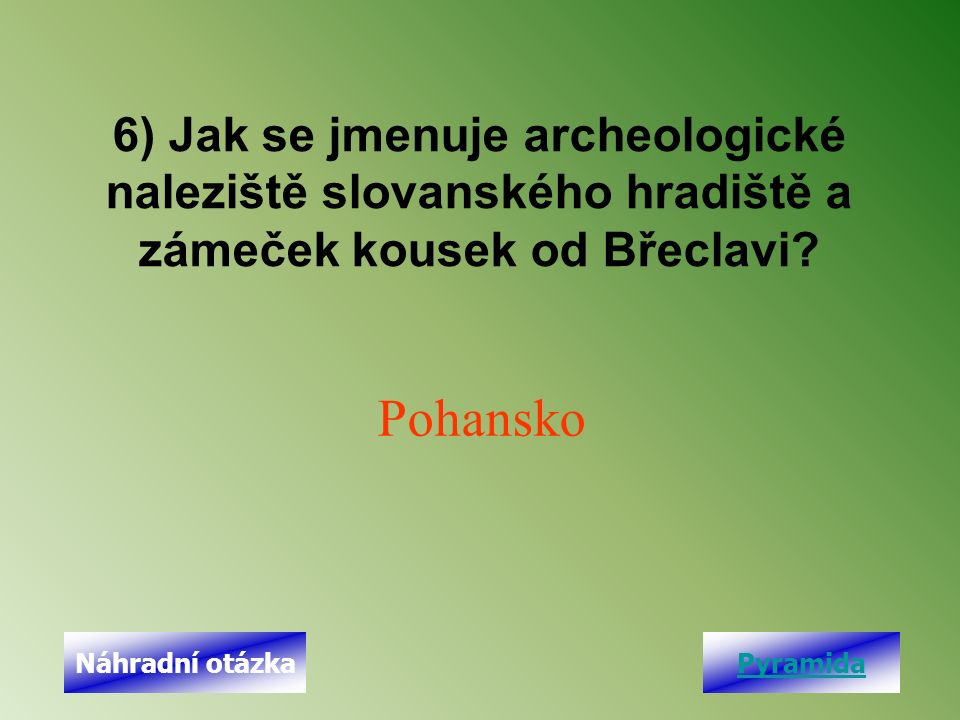 6) Jak se jmenuje archeologické naleziště slovanského hradiště a zámeček kousek od Břeclavi? Pohansko PyramidaNáhradní otázka