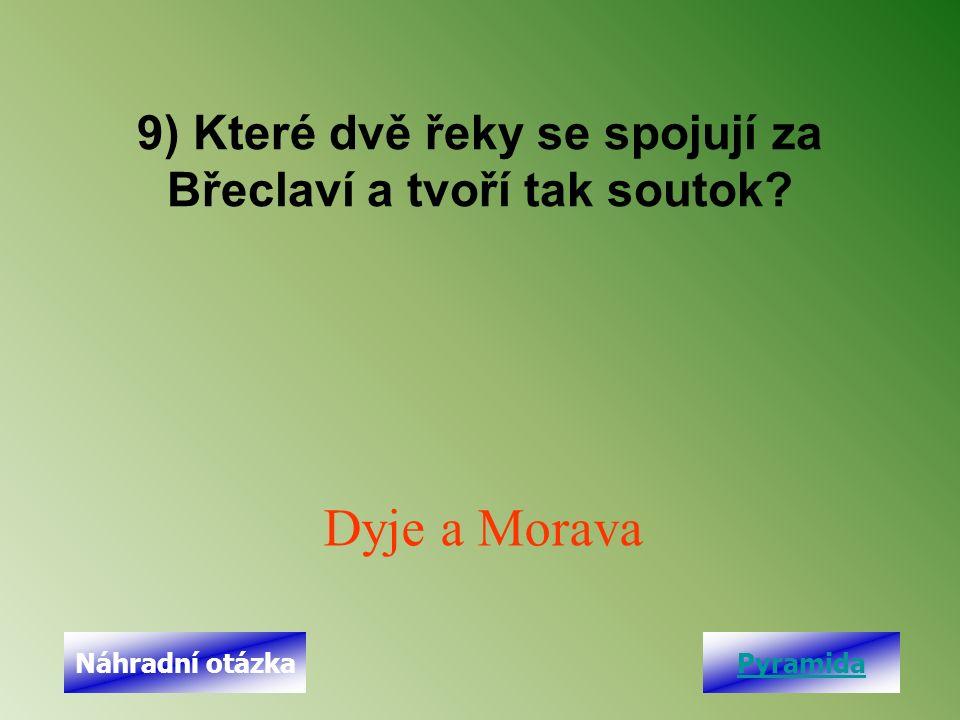 9) Které dvě řeky se spojují za Břeclaví a tvoří tak soutok? Dyje a Morava PyramidaNáhradní otázka