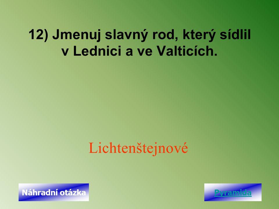 12) Jmenuj slavný rod, který sídlil v Lednici a ve Valticích. Lichtenštejnové PyramidaNáhradní otázka