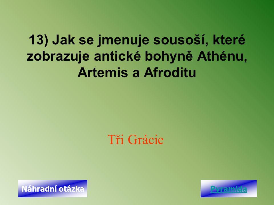 13) Jak se jmenuje sousoší, které zobrazuje antické bohyně Athénu, Artemis a Afroditu Tři Grácie PyramidaNáhradní otázka