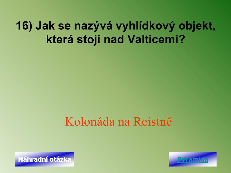 16) Jak se nazývá vyhlídkový objekt, která stojí nad Valticemi? Kolonáda na Reistně PyramidaNáhradní otázka