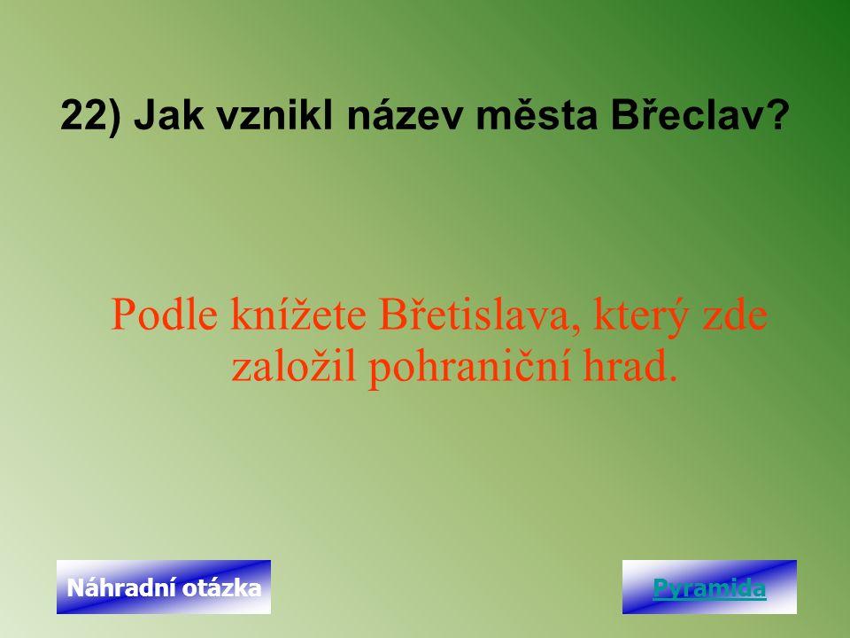 22) Jak vznikl název města Břeclav. Podle knížete Břetislava, který zde založil pohraniční hrad.