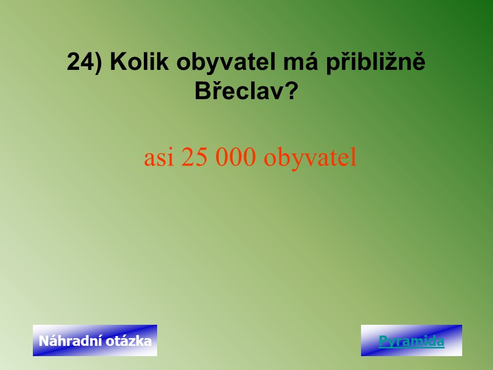 24) Kolik obyvatel má přibližně Břeclav asi 25 000 obyvatel PyramidaNáhradní otázka