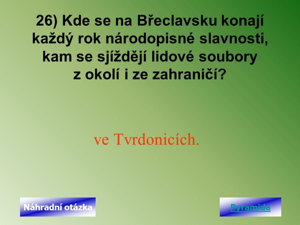 26) Kde se na Břeclavsku konají každý rok národopisné slavnosti, kam se sjíždějí lidové soubory z okolí i ze zahraničí? ve Tvrdonicích. PyramidaNáhrad