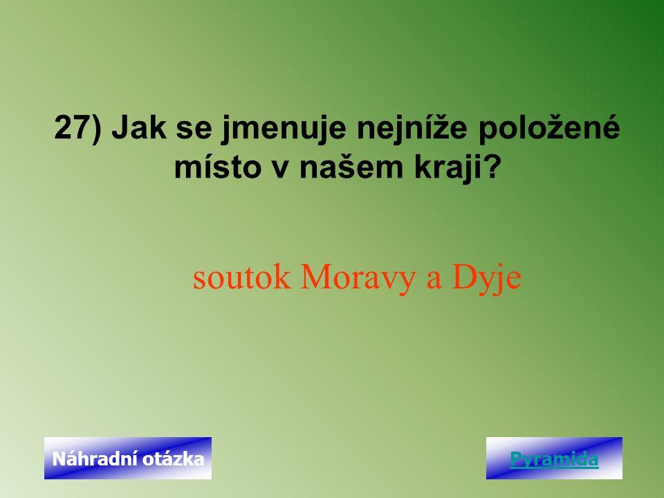 27) Jak se jmenuje nejníže položené místo v našem kraji? soutok Moravy a Dyje PyramidaNáhradní otázka