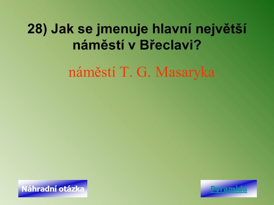 28) Jak se jmenuje hlavní největší náměstí v Břeclavi? náměstí T. G. Masaryka PyramidaNáhradní otázka