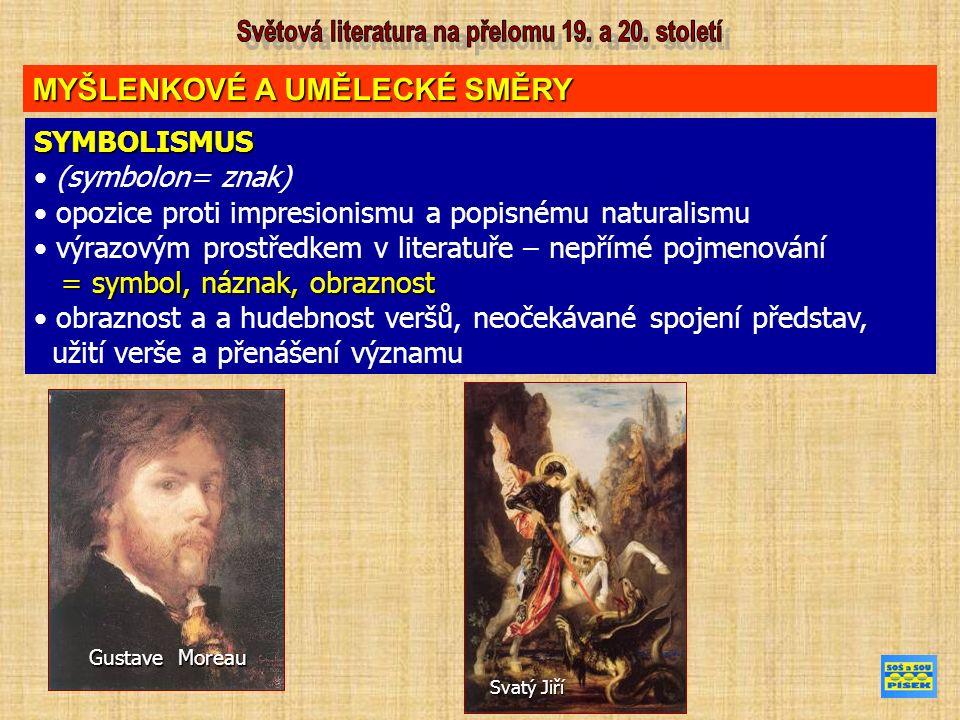 MYŠLENKOVÉ A UMĚLECKÉ SMĚRY SYMBOLISMUS (symbolon= znak) opozice proti impresionismu a popisnému naturalismu výrazovým prostředkem v literatuře – nepřímé pojmenování = symbol, náznak, obraznost = symbol, náznak, obraznost obraznost a a hudebnost veršů, neočekávané spojení představ, užití verše a přenášení významu Gustave Moreau Svatý Jiří