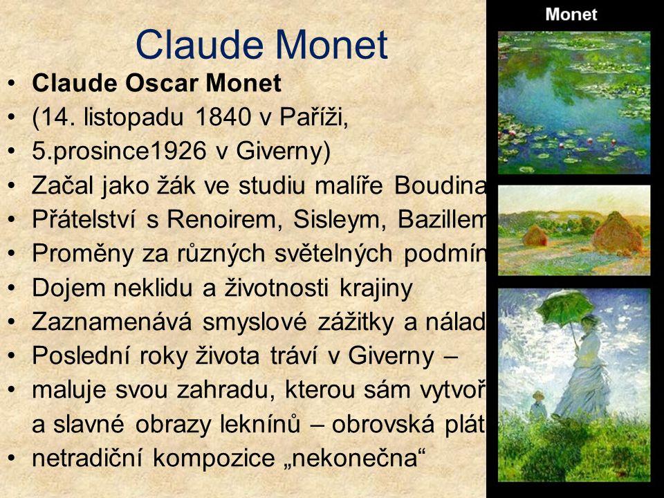 Claude Monet Claude Oscar Monet (14. listopadu 1840 v Paříži, 5.prosince1926 v Giverny) Začal jako žák ve studiu malíře Boudina Přátelství s Renoirem,