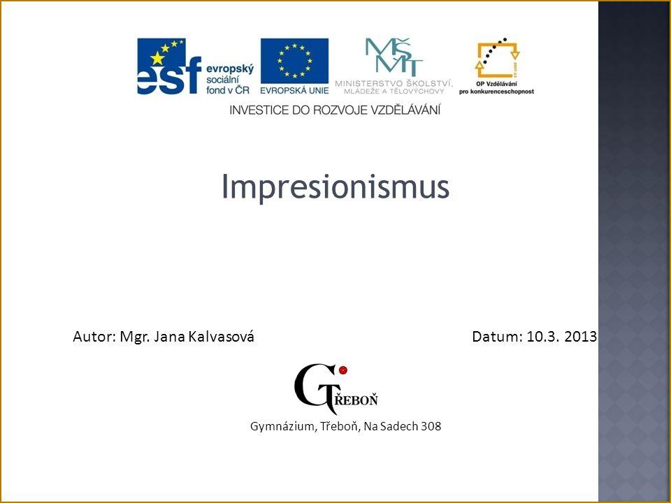 Impresionismus Autor: Mgr. Jana KalvasováDatum: 10.3. 2013 Gymnázium, Třeboň, Na Sadech 308