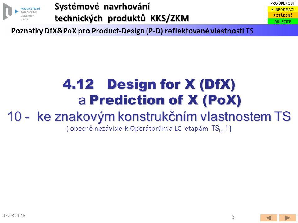 3 14.03.2015 Poznatky DfX&PoX pro Product-Design (P-D) reflektované vlastnosti TS Systémové navrhování technických produktů KKS/ZKM DŮLEŽITÉ POTŘEBNÉ K INFORMACI PRO ÚPLNOST 4.12 Design for X (DfX) a Prediction of X (PoX) a Prediction of X (PoX) 10 - ke znakovým konstrukčním vlastnostem TS ( obecně nezávisle k Operátorům a LC etapám TS LC .