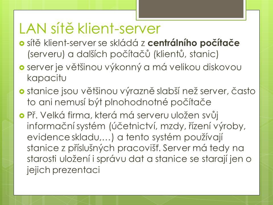 LAN sítě klient-server  sítě klient-server se skládá z centrálního počítače (serveru) a dalších počítačů (klientů, stanic)  server je většinou výkonný a má velikou diskovou kapacitu  stanice jsou většinou výrazně slabší než server, často to ani nemusí být plnohodnotné počítače  Př.