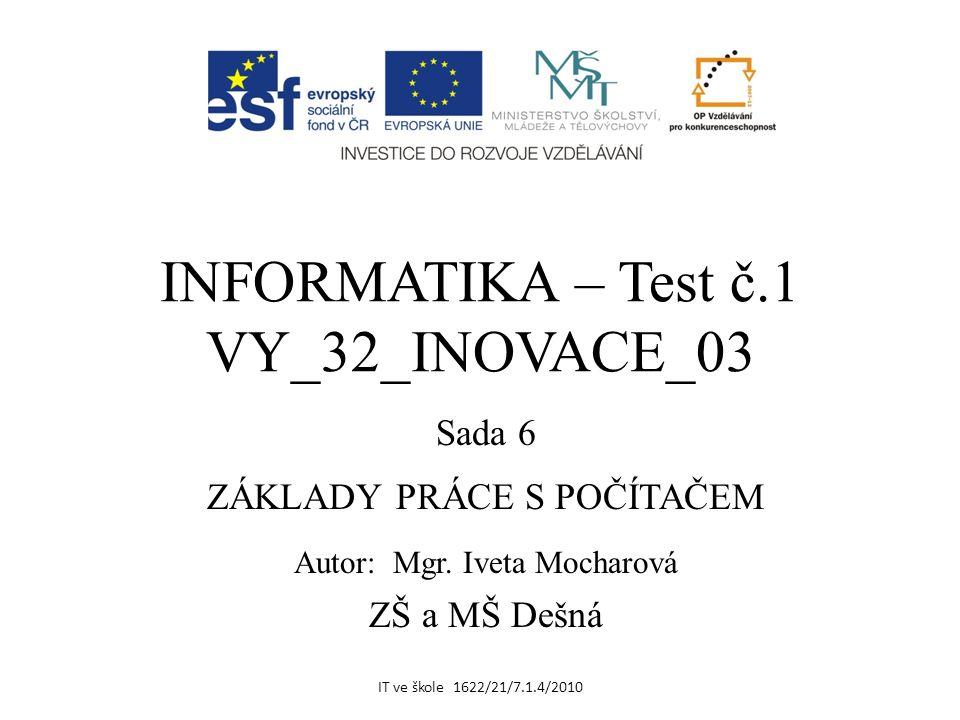 INFORMATIKA – Test č.1 VY_32_INOVACE_03 Sada 6 ZÁKLADY PRÁCE S POČÍTAČEM Autor: Mgr.