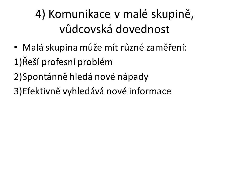 4) Komunikace v malé skupině, vůdcovská dovednost Malá skupina může mít různé zaměření: 1)Řeší profesní problém 2)Spontánně hledá nové nápady 3)Efektivně vyhledává nové informace