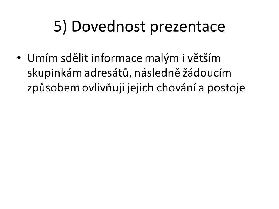 5) Dovednost prezentace Umím sdělit informace malým i větším skupinkám adresátů, následně žádoucím způsobem ovlivňuji jejich chování a postoje