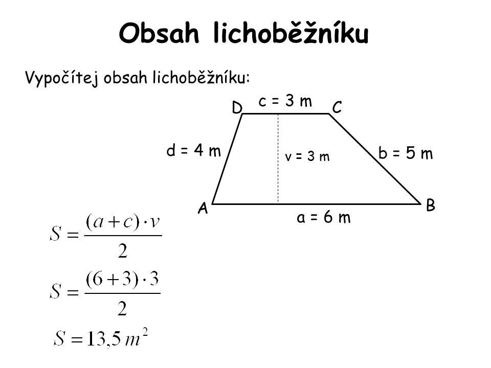 Obsah lichoběžníku Vypočítej obsah lichoběžníku: A B CD v = 3 m a = 6 m d = 4 m c = 3 m b = 5 m