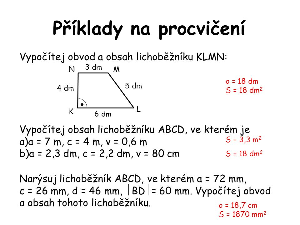 Příklady na procvičení Vypočítej obvod a obsah lichoběžníku KLMN: Vypočítej obsah lichoběžníku ABCD, ve kterém je a)a = 7 m, c = 4 m, v = 0,6 m b)a = 2,3 dm, c = 2,2 dm, v = 80 cm 5 dm 3 dm 4 dm 6 dm  L N K M o = 18 dm S = 18 dm 2 S = 3,3 m 2 S = 18 dm 2 Narýsuj lichoběžník ABCD, ve kterém a = 72 mm, c = 26 mm, d = 46 mm,  BD  = 60 mm.