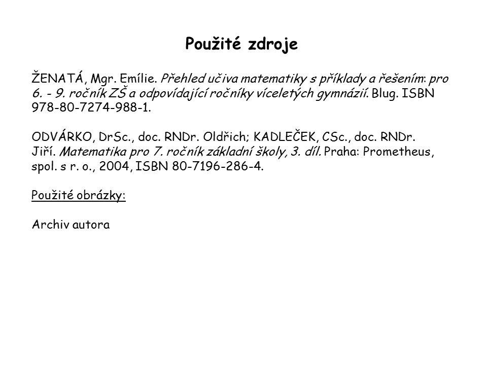 Použité zdroje ŽENATÁ, Mgr. Emílie. Přehled učiva matematiky s příklady a řešením: pro 6. - 9. ročník ZŠ a odpovídající ročníky víceletých gymnázií. B