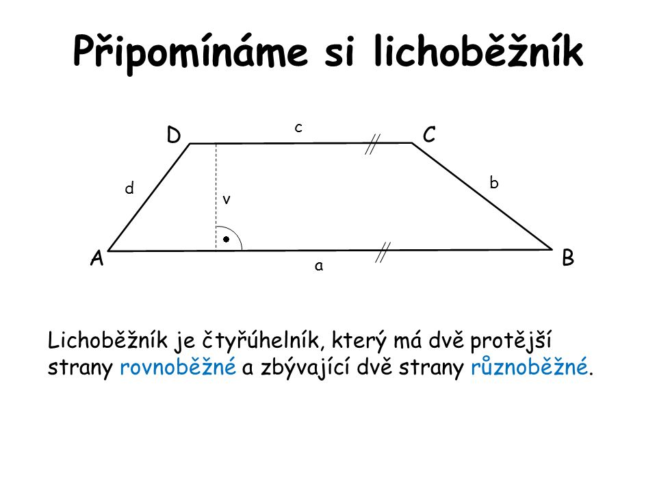 Připomínáme si lichoběžník Lichoběžník je čtyřúhelník, který má dvě protější strany rovnoběžné a zbývající dvě strany různoběžné. AB DC a c d b  v