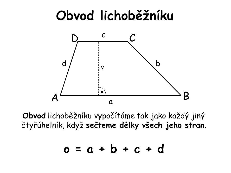 Obvod lichoběžníku A B CD v  a d c b Obvod lichoběžníku vypočítáme tak jako každý jiný čtyřúhelník, když sečteme délky všech jeho stran. o = a + b +