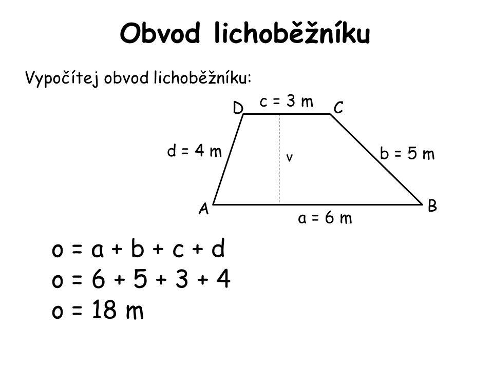 Obvod lichoběžníku Vypočítej obvod lichoběžníku: o = a + b + c + d A B CD v a = 6 m d = 4 m c = 3 m b = 5 m o = 6 + 5 + 3 + 4 o = 18 m