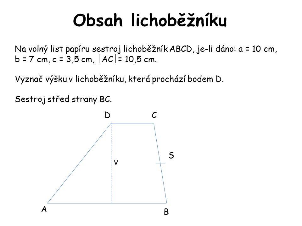 Obsah lichoběžníku A B CD S Na volný list papíru sestroj lichoběžník ABCD, je-li dáno: a = 10 cm, b = 7 cm, c = 3,5 cm,  AC  = 10,5 cm. Vyznač výšku