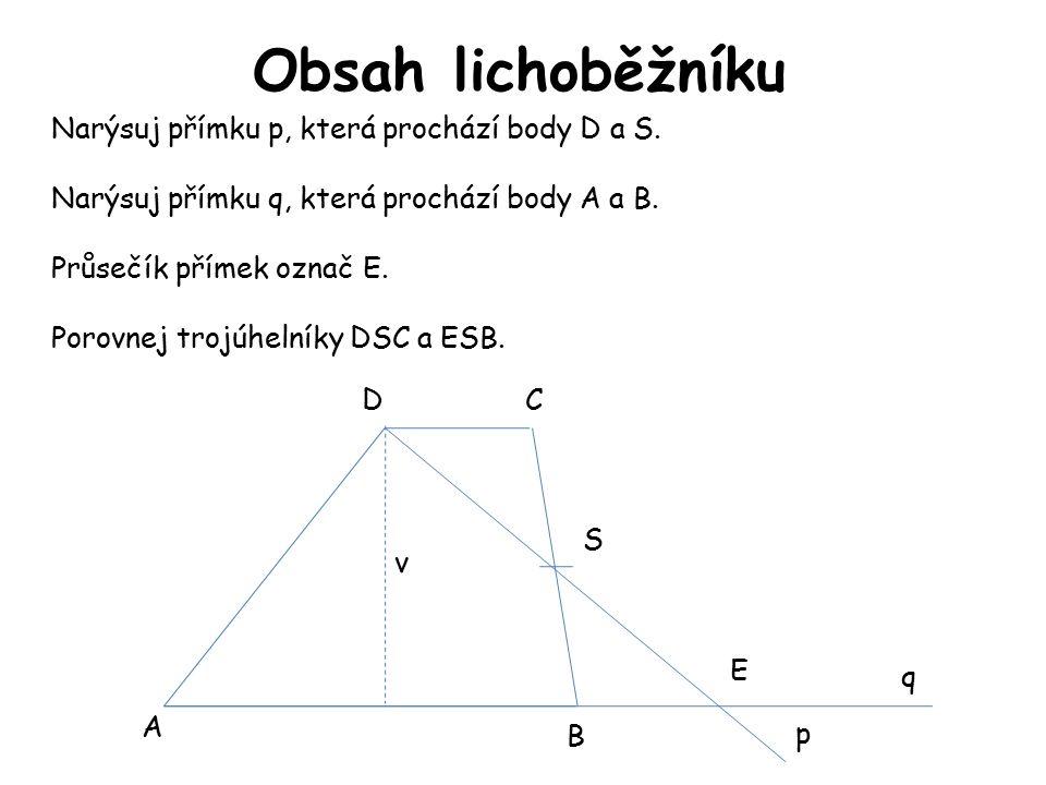 Obsah lichoběžníku A B CD S E p q Narýsuj přímku p, která prochází body D a S. Narýsuj přímku q, která prochází body A a B. Průsečík přímek označ E. P