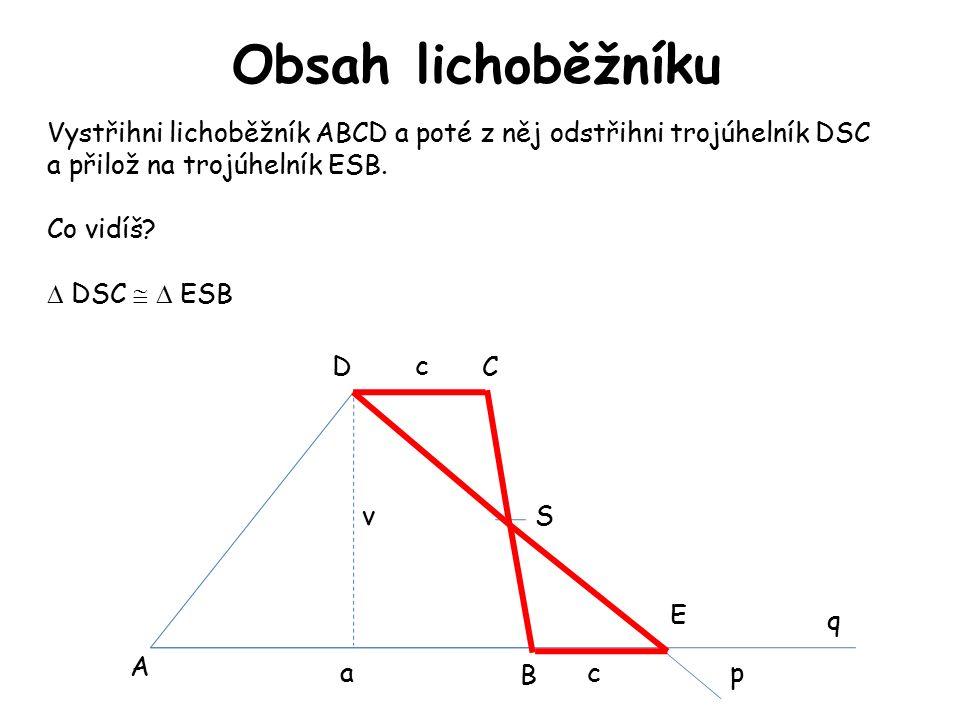 Obsah lichoběžníku A B CD S E p q Vystřihni lichoběžník ABCD a poté z něj odstřihni trojúhelník DSC a přilož na trojúhelník ESB.