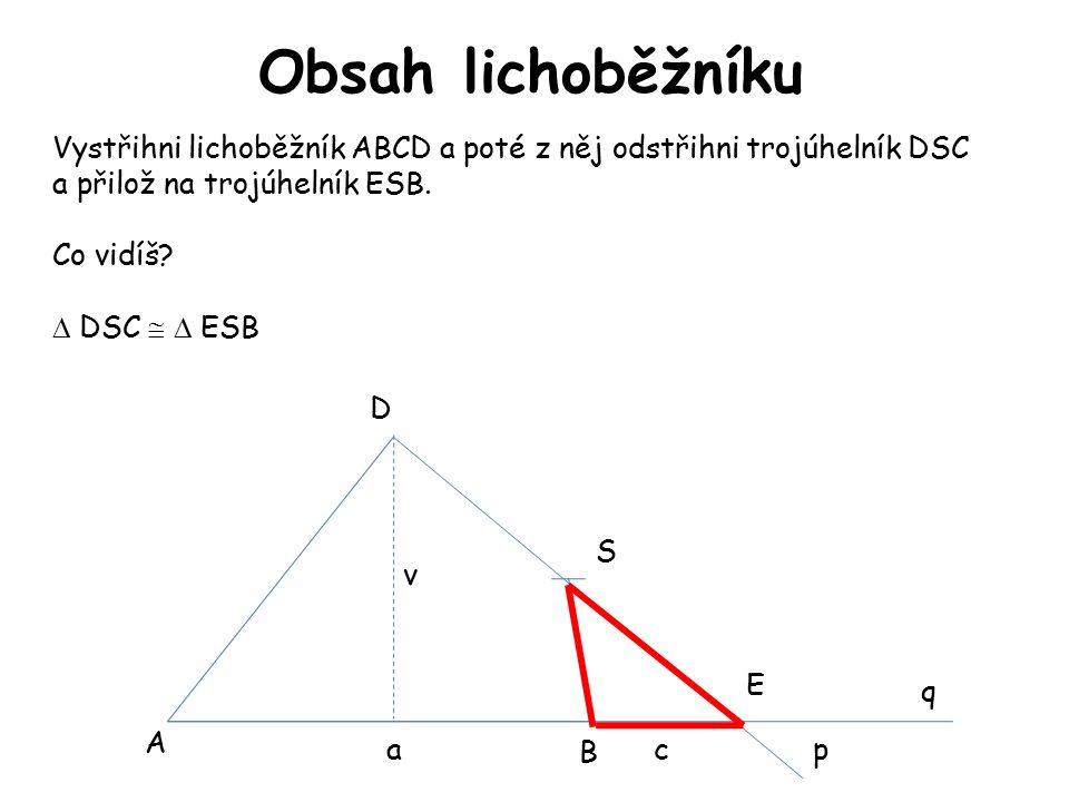 Obsah lichoběžníku A B D S E p q Vystřihni lichoběžník ABCD a poté z něj odstřihni trojúhelník DSC a přilož na trojúhelník ESB.