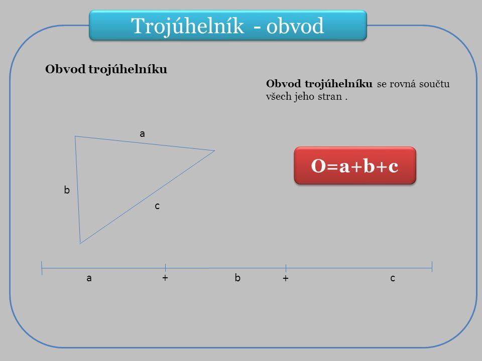 Trojúhelník - obvod Obvod trojúhelníku O=a+b+c Obvod trojúhelníku se rovná součtu všech jeho stran.