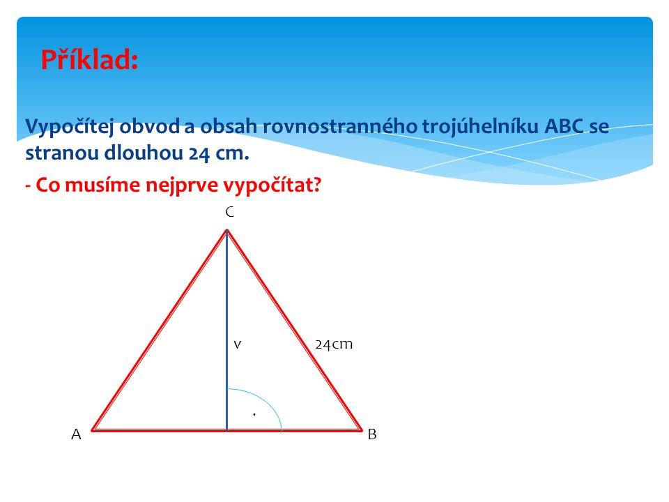 Vypočítej obvod a obsah rovnostranného trojúhelníku ABC se stranou dlouhou 24 cm. - Co musíme nejprve vypočítat? Příklad: A v B C 24cm.