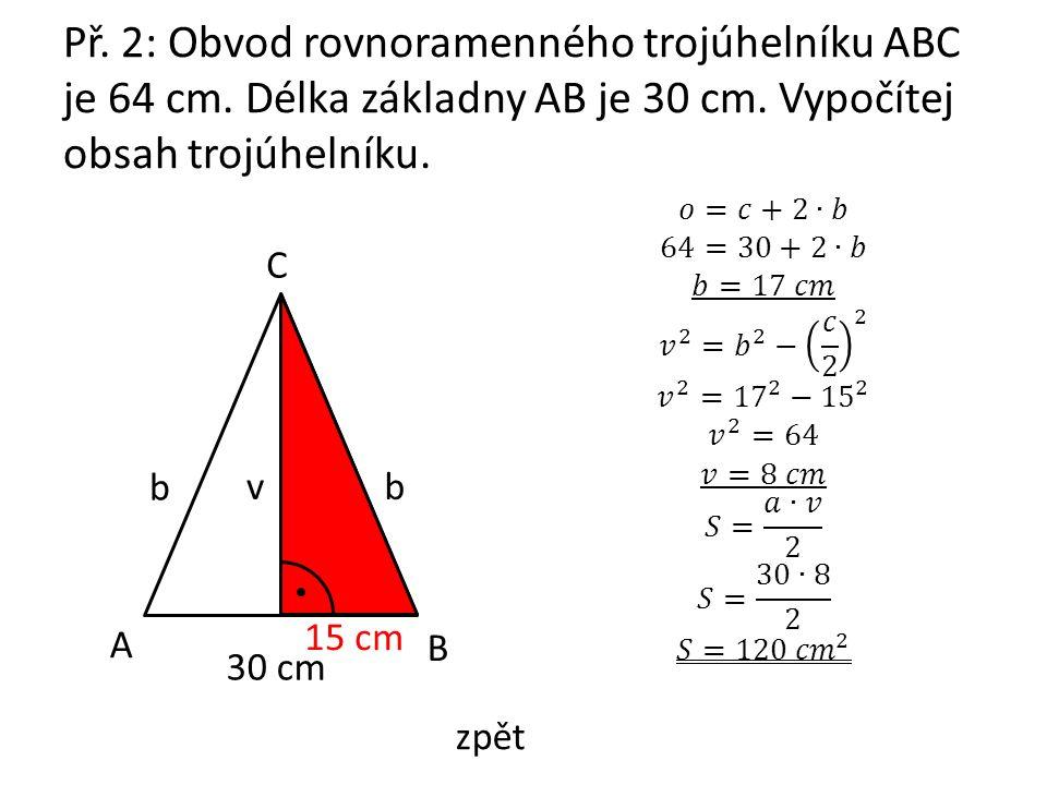 Př. 2: Obvod rovnoramenného trojúhelníku ABC je 64 cm. Délka základny AB je 30 cm. Vypočítej obsah trojúhelníku. A B C v b 30 cm 15 cm b zpět