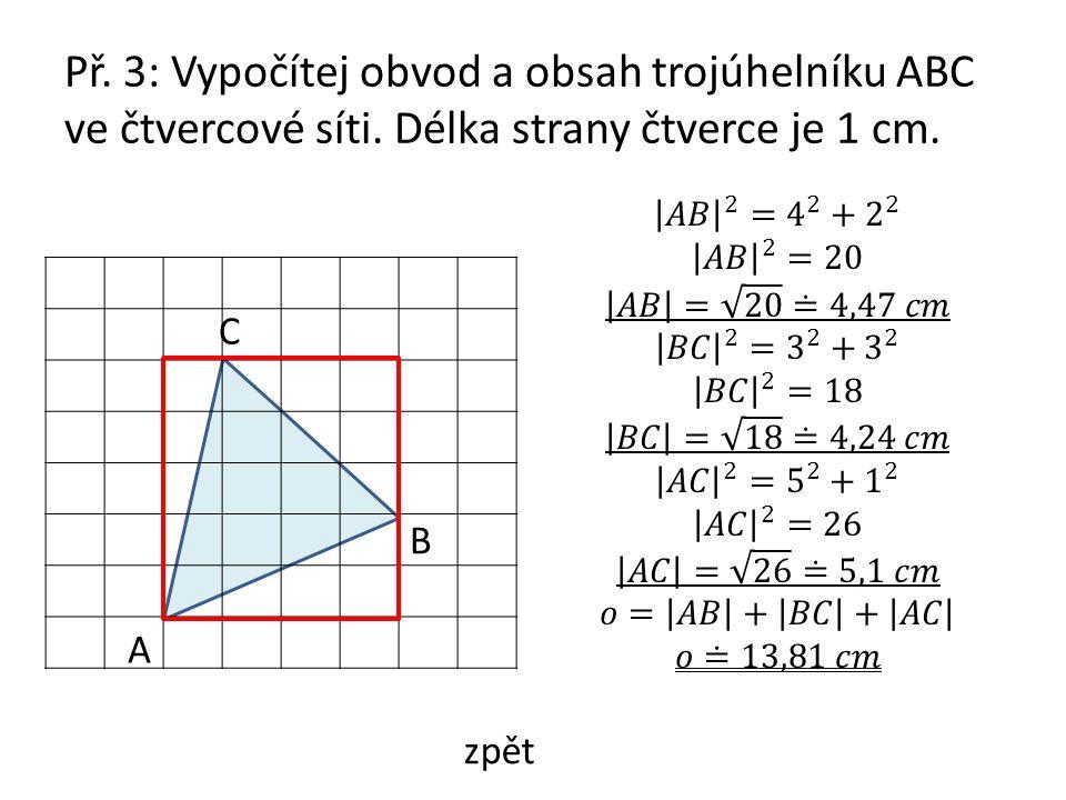 Př. 3: Vypočítej obvod a obsah trojúhelníku ABC ve čtvercové síti. Délka strany čtverce je 1 cm. A B C zpět