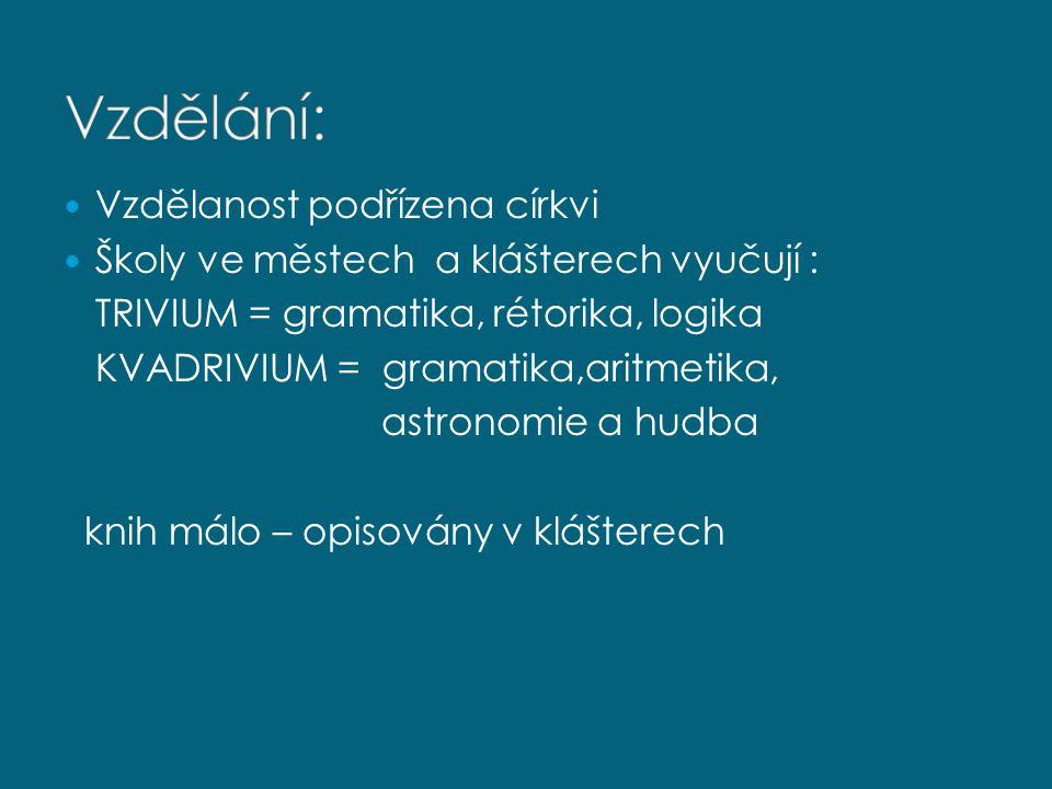 Vzdělanost podřízena církvi Školy ve městech a klášterech vyučují : TRIVIUM = gramatika, rétorika, logika KVADRIVIUM = gramatika,aritmetika, astronomi