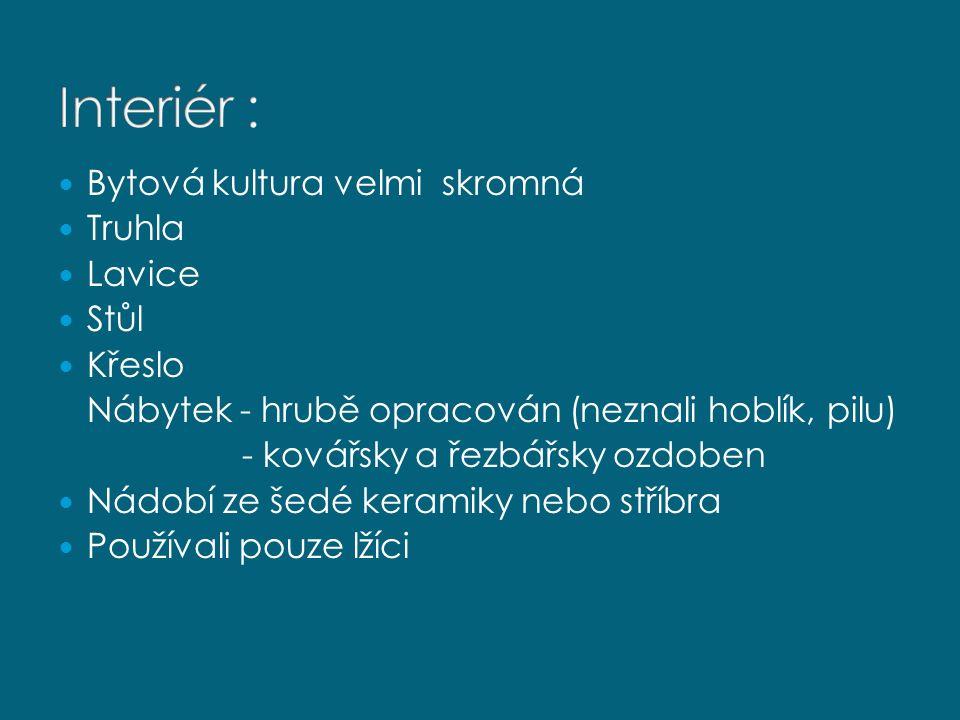 Bytová kultura velmi skromná Truhla Lavice Stůl Křeslo Nábytek - hrubě opracován (neznali hoblík, pilu) - kovářsky a řezbářsky ozdoben Nádobí ze šedé