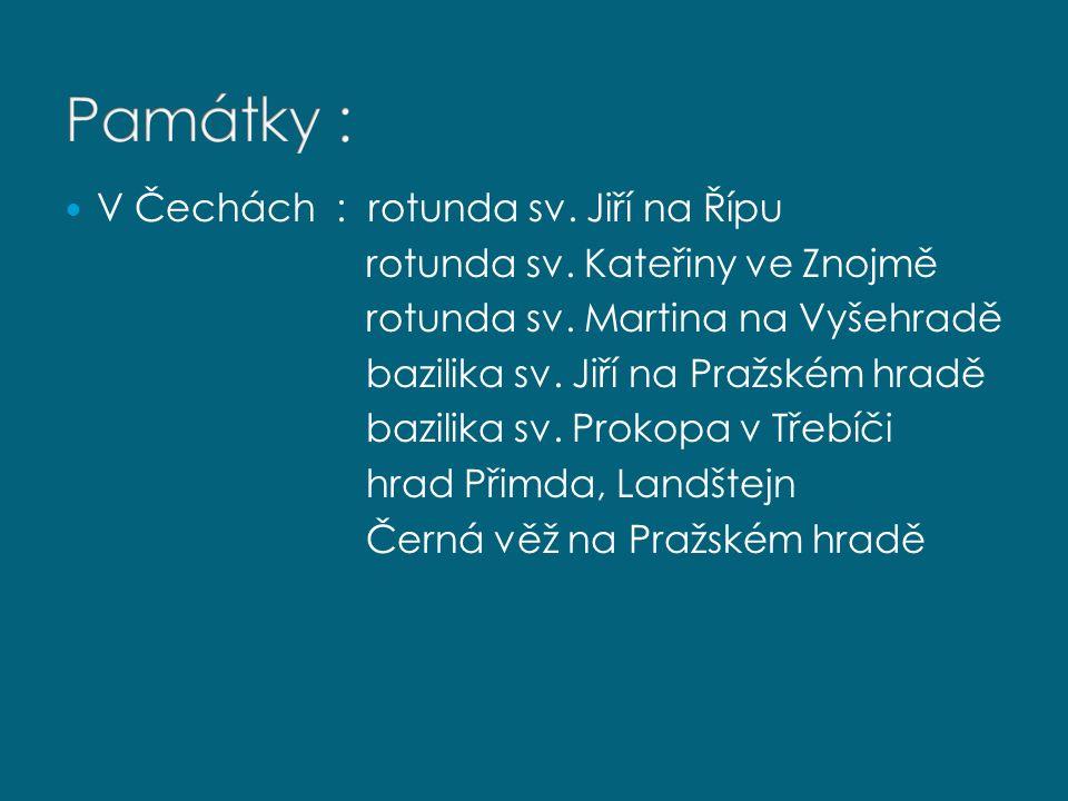 V Čechách : rotunda sv. Jiří na Řípu rotunda sv. Kateřiny ve Znojmě rotunda sv. Martina na Vyšehradě bazilika sv. Jiří na Pražském hradě bazilika sv.