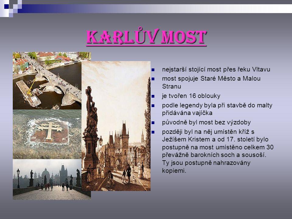 KARL Ů V MOST nejstarší stojící most přes řeku Vltavu most spojuje Staré Město a Malou Stranu je tvořen 16 oblouky podle legendy byla při stavbě do malty přidávána vajíčka původně byl most bez výzdoby později byl na něj umístěn kříž s Ježíšem Kristem a od 17.