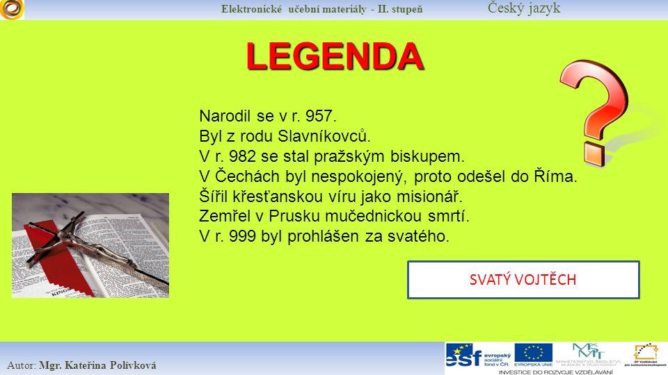 Elektronické učební materiály - II. stupeň Český jazyk Autor: Mgr. Kateřina Polívková LEGENDA Narodil se v r. 957. Byl z rodu Slavníkovců. V r. 982 se