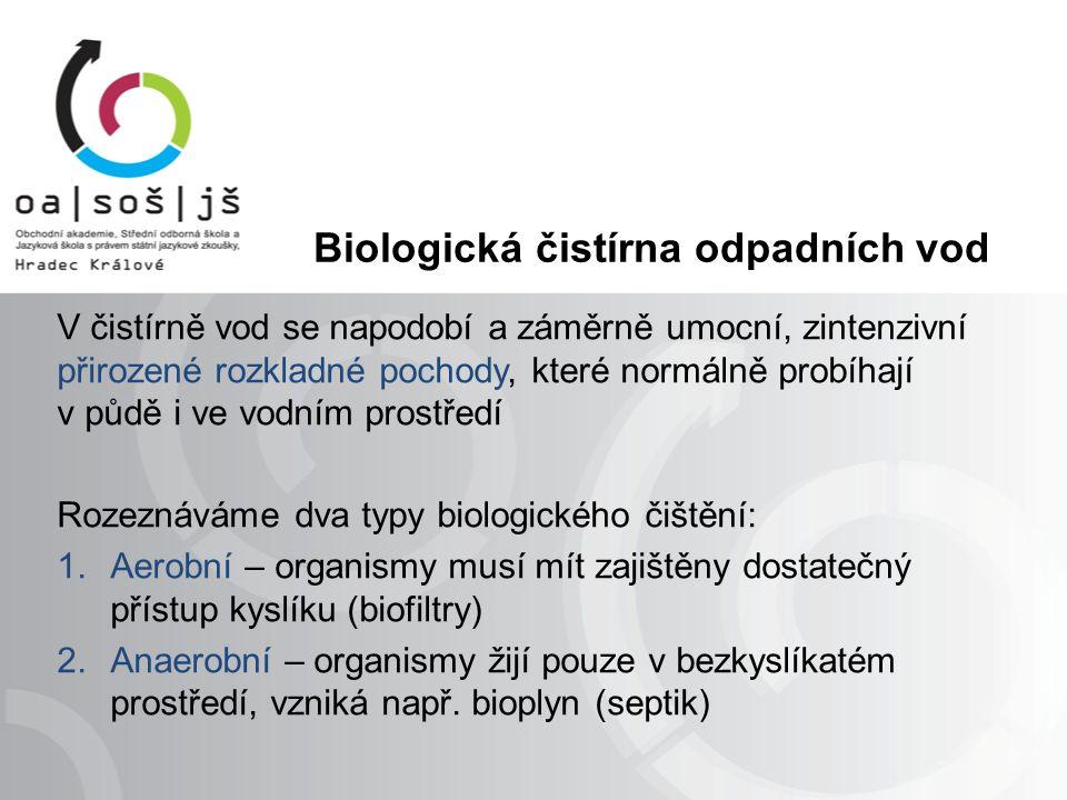 Biologická čistírna odpadních vod V čistírně vod se napodobí a záměrně umocní, zintenzivní přirozené rozkladné pochody, které normálně probíhají v půdě i ve vodním prostředí Rozeznáváme dva typy biologického čištění: 1.Aerobní – organismy musí mít zajištěny dostatečný přístup kyslíku (biofiltry) 2.Anaerobní – organismy žijí pouze v bezkyslíkatém prostředí, vzniká např.