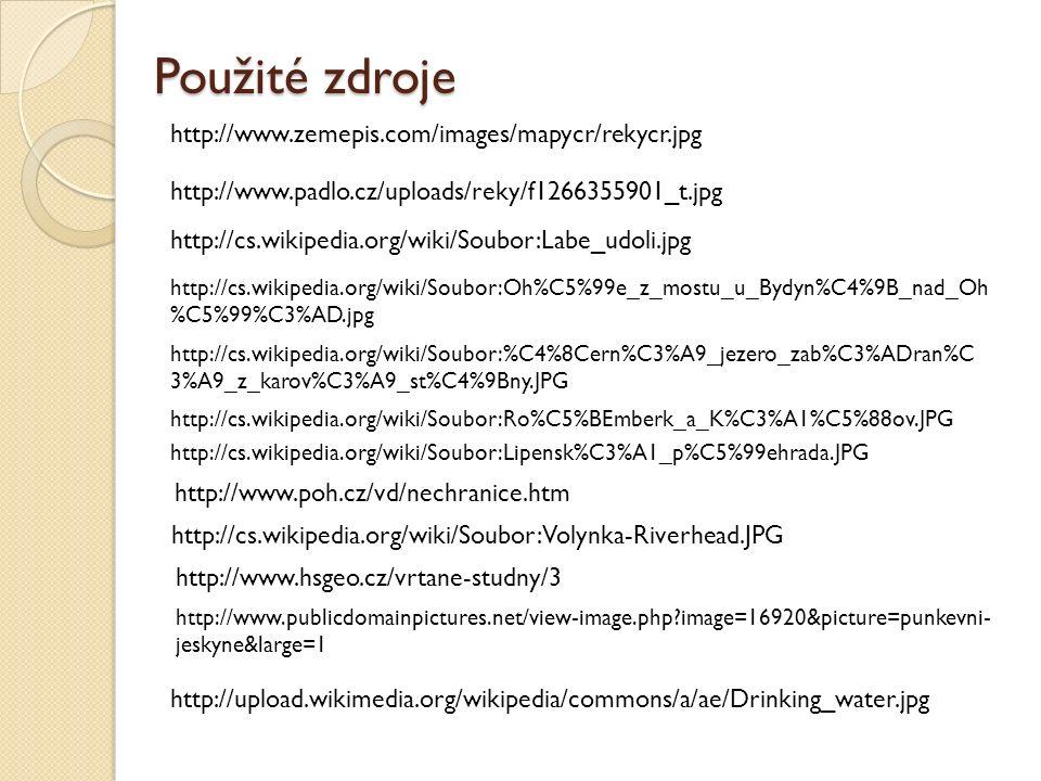 Použité zdroje http://www.zemepis.com/images/mapycr/rekycr.jpg http://www.padlo.cz/uploads/reky/f1266355901_t.jpg http://cs.wikipedia.org/wiki/Soubor:Labe_udoli.jpg http://cs.wikipedia.org/wiki/Soubor:Oh%C5%99e_z_mostu_u_Bydyn%C4%9B_nad_Oh %C5%99%C3%AD.jpg http://cs.wikipedia.org/wiki/Soubor:%C4%8Cern%C3%A9_jezero_zab%C3%ADran%C 3%A9_z_karov%C3%A9_st%C4%9Bny.JPG http://cs.wikipedia.org/wiki/Soubor:Ro%C5%BEmberk_a_K%C3%A1%C5%88ov.JPG http://cs.wikipedia.org/wiki/Soubor:Lipensk%C3%A1_p%C5%99ehrada.JPG http://www.poh.cz/vd/nechranice.htm http://cs.wikipedia.org/wiki/Soubor:Volynka-Riverhead.JPG http://www.hsgeo.cz/vrtane-studny/3 http://www.publicdomainpictures.net/view-image.php image=16920&picture=punkevni- jeskyne&large=1 http://upload.wikimedia.org/wikipedia/commons/a/ae/Drinking_water.jpg