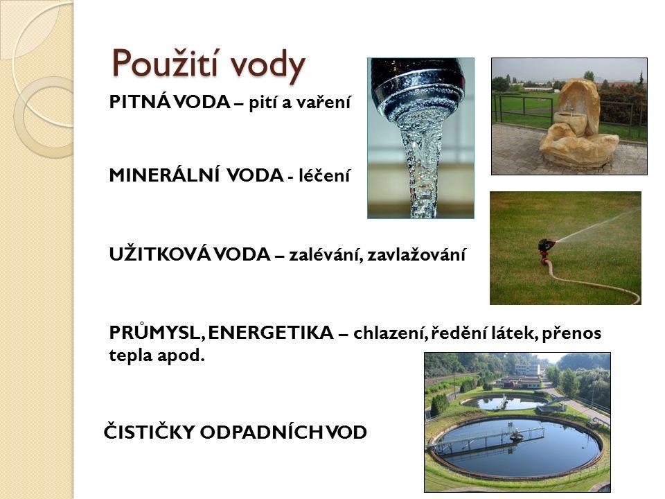 Použití vody PITNÁ VODA – pití a vaření MINERÁLNÍ VODA - léčení UŽITKOVÁ VODA – zalévání, zavlažování PRŮMYSL, ENERGETIKA – chlazení, ředění látek, přenos tepla apod.