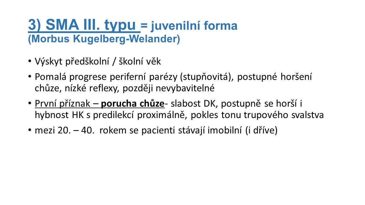 3) SMA III. typu = juvenilní forma (Morbus Kugelberg-Welander) Výskyt předškolní / školní věk Pomalá progrese periferní parézy (stupňovitá), postupné